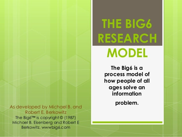 THE BIG6 RESEARCH MODEL The Big6 is a process model of how people of all ages solve an information As developed by Michael...