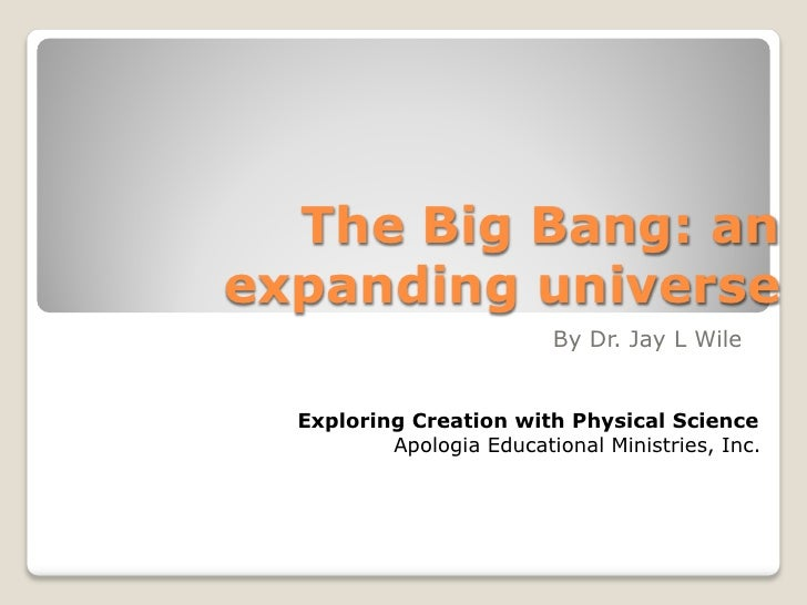 The Big Bang: anexpanding universe                          By Dr. Jay L Wile  Exploring Creation with Physical Science   ...