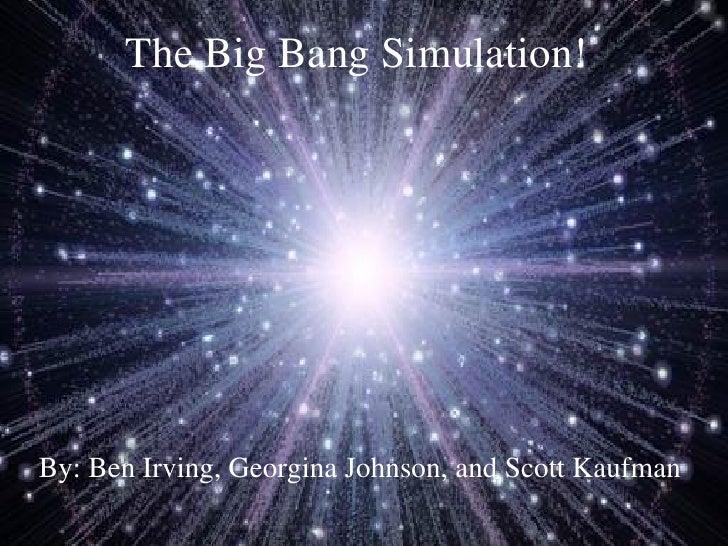 The Big Bang Simulation! By: Ben Irving, Georgina Johnson, and Scott Kaufman