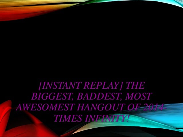 The Biggest, Baddest, Most Awesomest Hangout of 2014-Times Infinity!