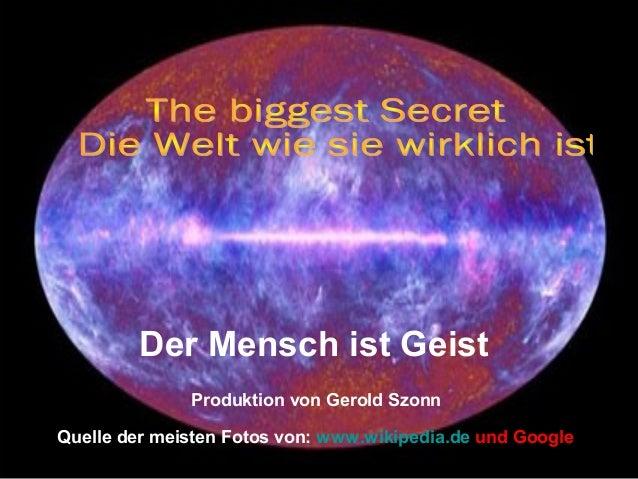 Quelle der meisten Fotos von: www.wikipedia.de und Google Produktion von Gerold Szonn Der Mensch ist Geist