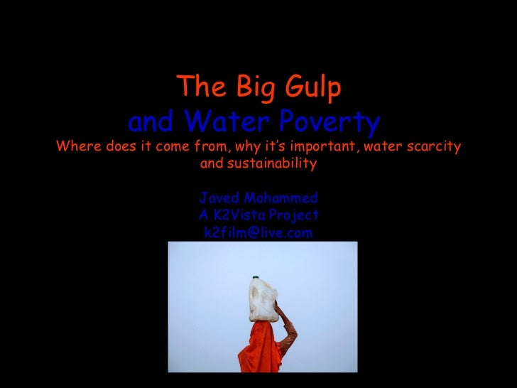 The Big Gulp          and Water PovertyWhere does it come from, why it's important, water scarcity                    and ...