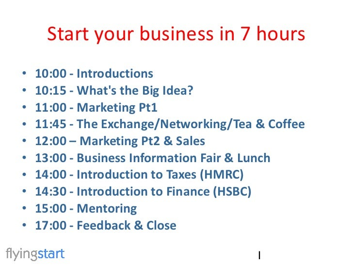 Start your business in 7 hours <ul><li>10:00 - Introductions </li></ul><ul><li>10:15 - What's the Big Idea? </li></ul><ul>...