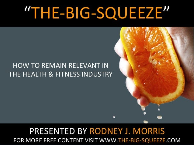"""THE-BIG-SQUEEZE"" HOW TO REMAIN RELEVANT IN THE HEALTH & FITNESS INDUSTRY  PRESENTED BY RODNEY J. MORRIS  FOR MORE FREE CO..."