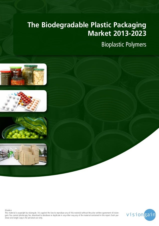 The Biodegradable Plastic Packaging Market 2013-2023 Bioplastic Polymers  ©notice This material is copyright by visiongain...