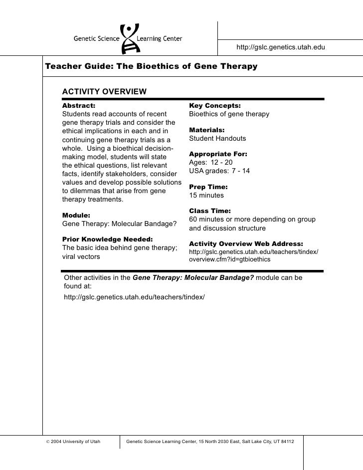 http://gslc.genetics.utah.edu  Teacher Guide: The Bioethics of Gene Therapy          ACTIVITY OVERVIEW        Abstract:   ...