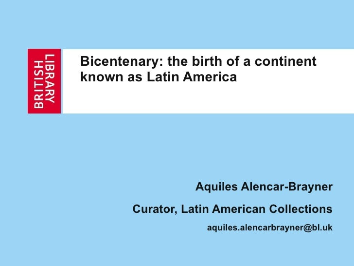 Bicentenary: the birth of a continent known as Latin America   Aquiles Alencar-Brayner Curator, Latin American Collections...