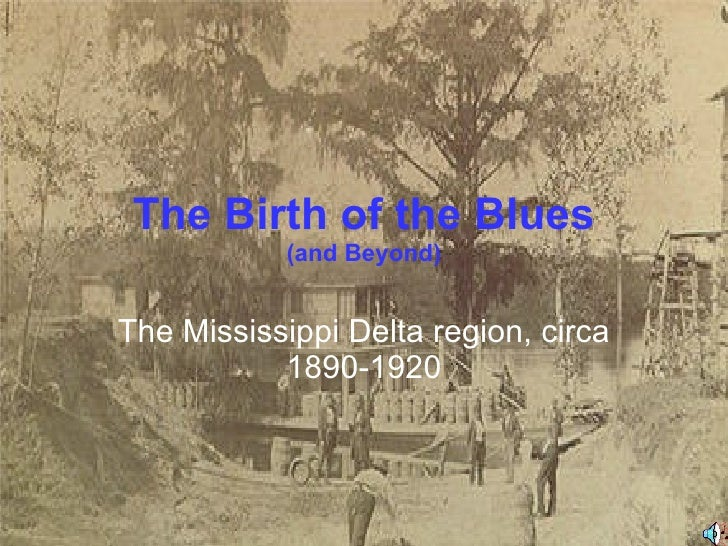 The Birth of the Blues (and Beyond) The Mississippi Delta region, circa 1890-1920