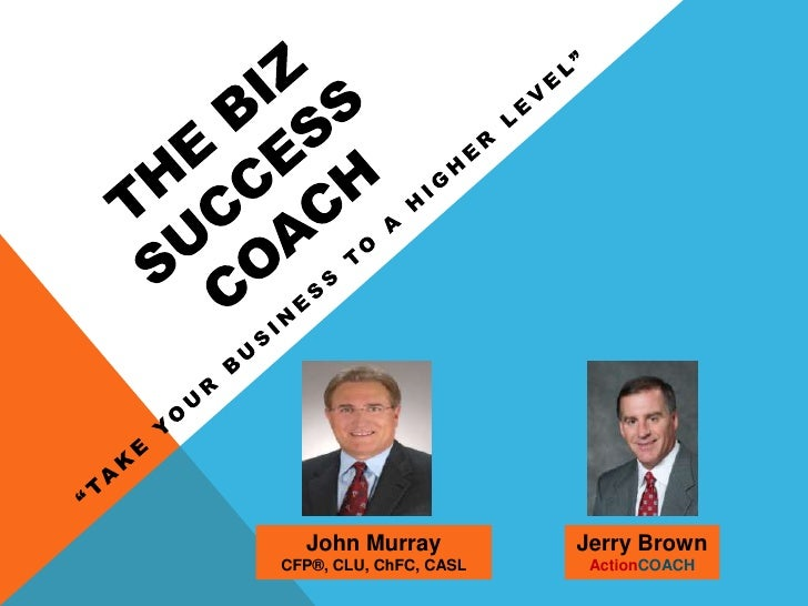 "The Biz Success COach<br />""Take Your Business TO a Higher level""<br />John Murray<br />CFP®, CLU, ChFC, CASL <br />Jerry ..."