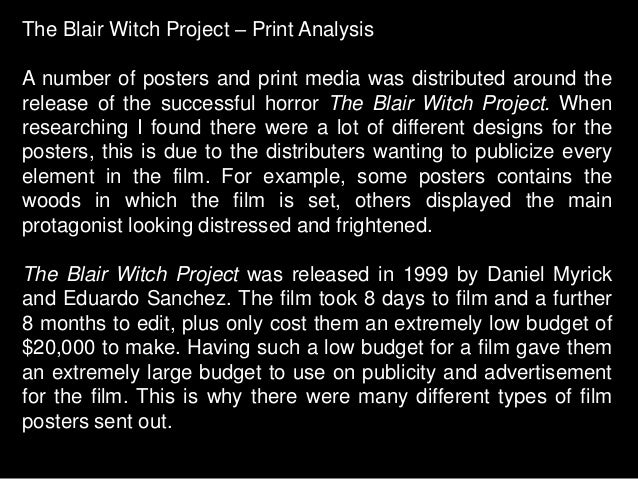critical analysis of the movie the blair witch project In total, the blair witch project reeled in over $248million at the box office, the second highest return on investment of any film despite advances in modern cinema and much deeper pockets in today's film industry, not a single independent film has come close to that viral marketing campaign.