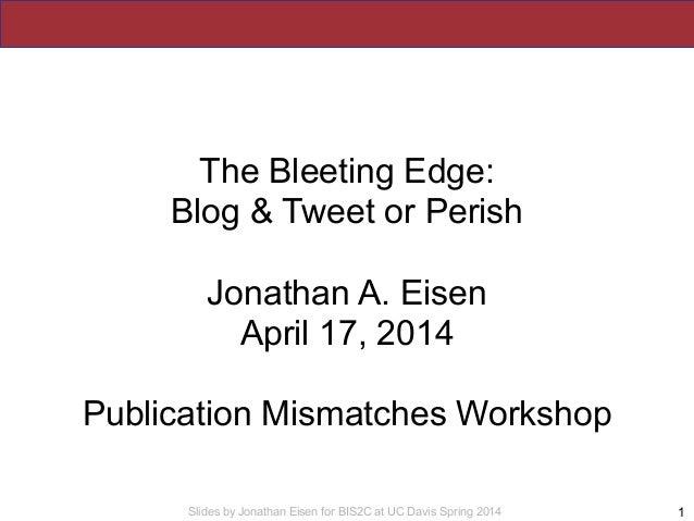 Slides by Jonathan Eisen for BIS2C at UC Davis Spring 2014 The Bleeting Edge: Blog & Tweet or Perish ! Jonathan A. Eisen A...