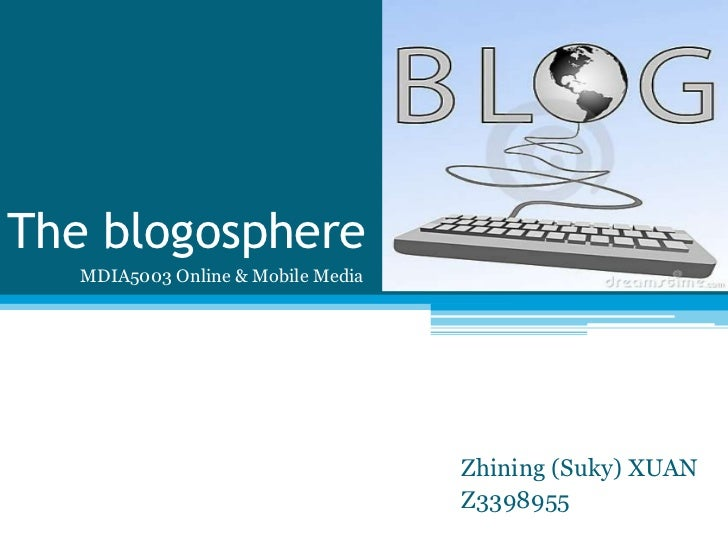 The blogosphere   MDIA5003 Online & Mobile Media                                    Zhining (Suky) XUAN                   ...