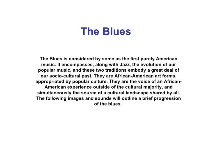 The Blues The Blues is considered by some as the first purely American music. It encompasses, along with Jazz, the evoluti...