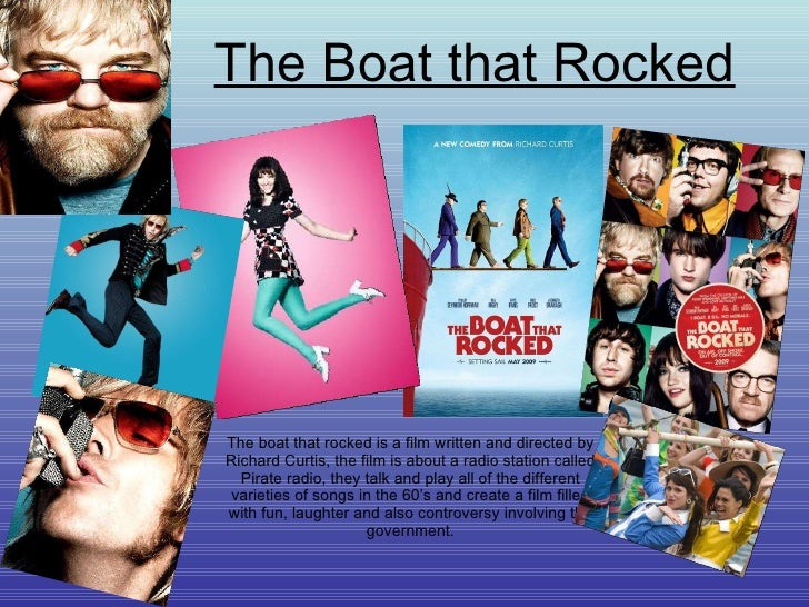 The Boat that Rocked The boat that rocked is a film written and directed by Richard Curtis, the film is about a radio stat...