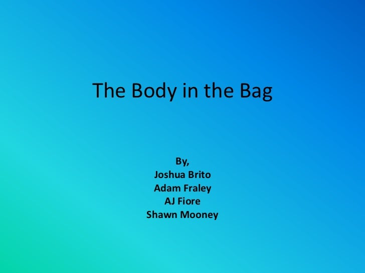 The Body in the Bag<br />By,<br />Joshua Brito<br />Adam Fraley<br />AJ Fiore<br />Shawn Mooney<br />