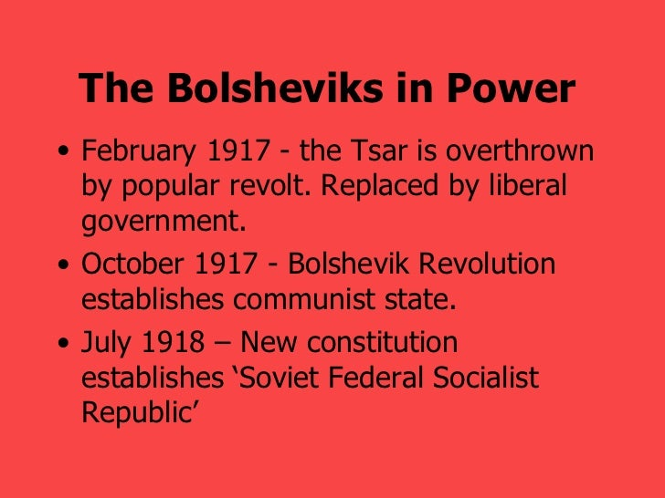 The Bolsheviks in Power   <ul><li>February 1917 - the Tsar is overthrown by popular revolt. Replaced by liberal government...
