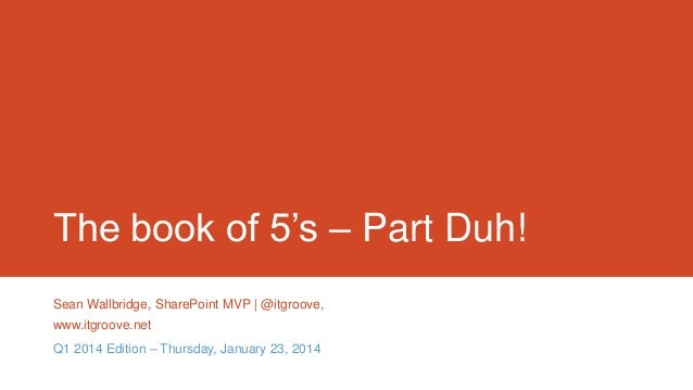 The book of 5's – Part Duh! Sean Wallbridge, SharePoint MVP | @itgroove, www.itgroove.net Q1 2014 Edition – Thursday, Janu...