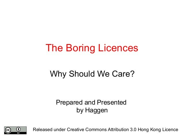The Boring Licences Why Should We Care? Prepared and Presented by Haggen Released under Creative Commons Attribution 3.0 H...