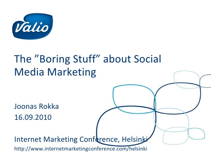 "The ""Boring Stuff"" about Social Media Marketing Joonas Rokka 16.09.2010 Internet Marketing Conference, Helsinki http://www..."