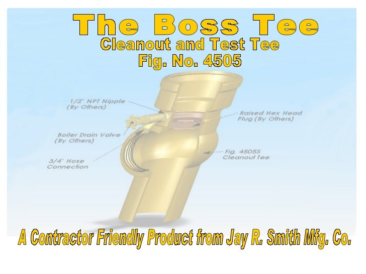 Cleanout and Test Tee Fig. No. 4505 The Boss Tee A Contractor Friendly Product from Jay R. Smith Mfg. Co.