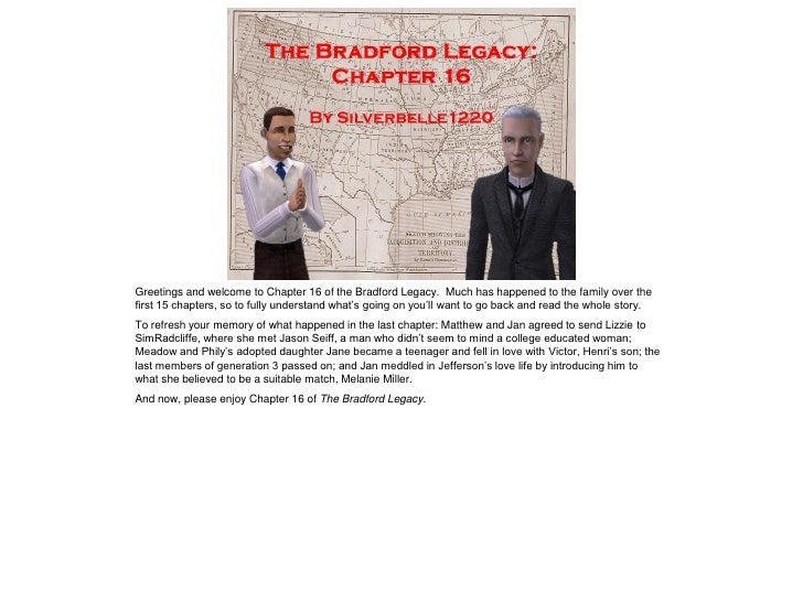 Greetings and welcome to Chapter 16 of the Bradford Legacy. Much has happened to the family over thefirst 15 chapters, so ...