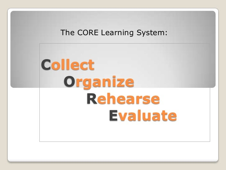 The CORE Learning System:<br />CollectOrganizeRehearseEvaluate<br />