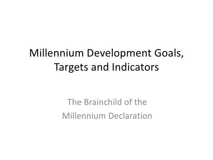 Millennium Development Goals, Targets and Indicators<br />The Brainchild of the <br />Millennium Declaration<br />
