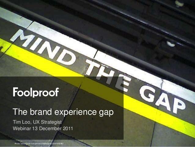 The brand experience gapTim Loo, UX StrategistWebinar 13 December 2011Photo: www.flickr.com/photos/dykstranet/100764248/