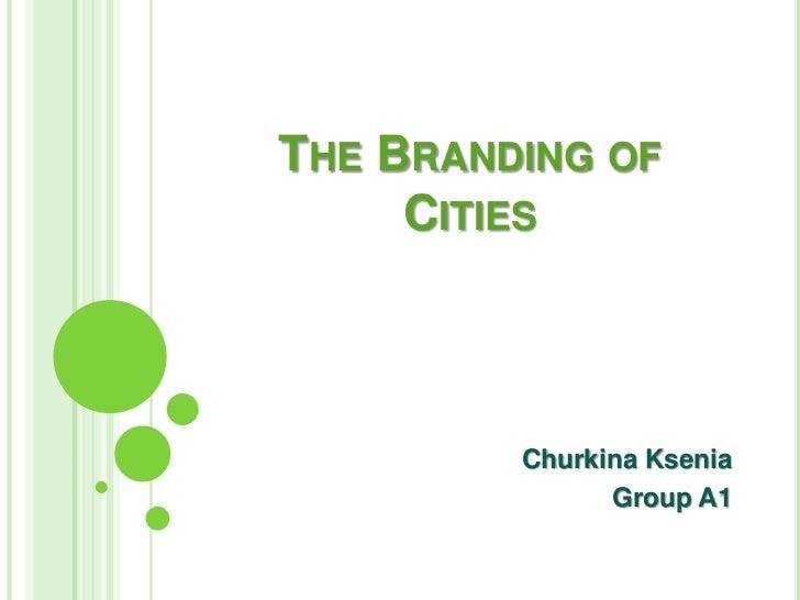 THE BRANDING OF     CITIES         Churkina Ksenia               Group A1