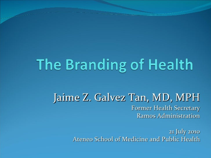 Jaime Z. Galvez Tan, MD, MPH Former Health Secretary Ramos Administration 21 July 2010 Ateneo School of Medicine and Publi...