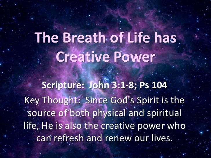 The Breath of Life has Creative Power<br />Scripture:  John 3:1-8; Ps 104<br />Key Thought:  Since God's Spirit is the sou...