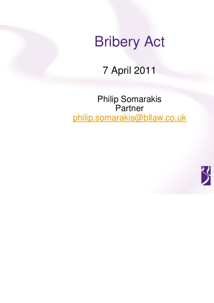 Bribery Act       7 April 2011       Philip Somarakis            Partnerphilip.somarakis@bllaw.co.uk