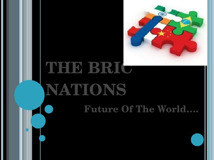 THE BRIC NATIONS Future Of The World….