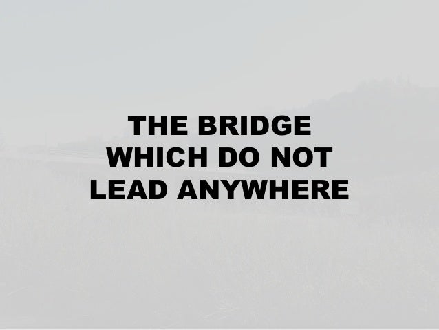 THE BRIDGE WHICH DO NOTLEAD ANYWHERE