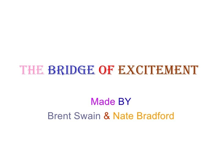 The   bridge   of   excitement   Made  BY Brent Swain   &   Nate Bradford