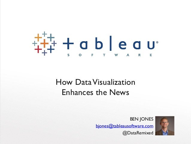 How DataVisualization Enhances the News BEN JONES bjones@tableausoftware.com @DataRemixed