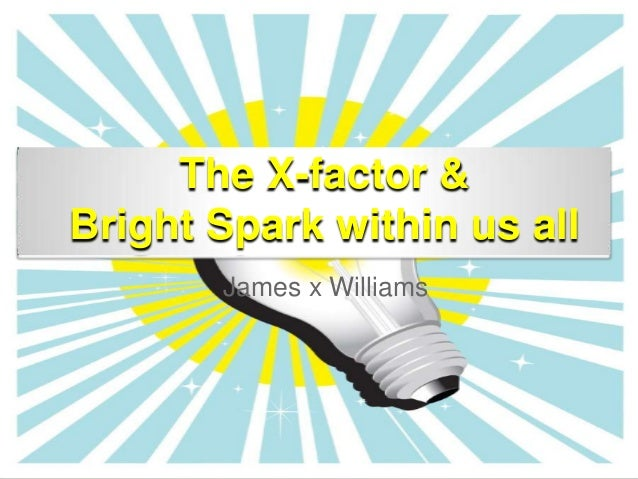 The X-factor &Bright Spark within us all       James x Williams