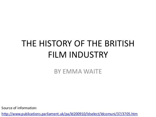 THE HISTORY OF THE BRITISH FILM INDUSTRY BY EMMA WAITE  Source of information: http://www.publications.parliament.uk/pa/ld...