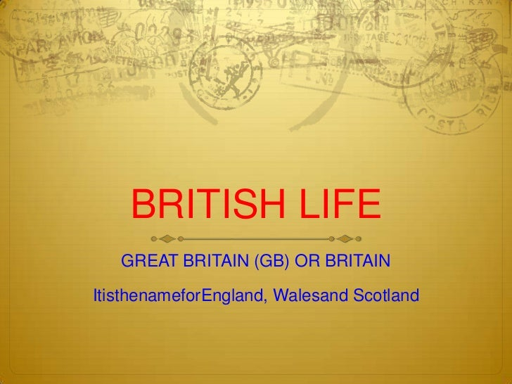 BRITISH LIFE   GREAT BRITAIN (GB) OR BRITAINItisthenameforEngland, Walesand Scotland