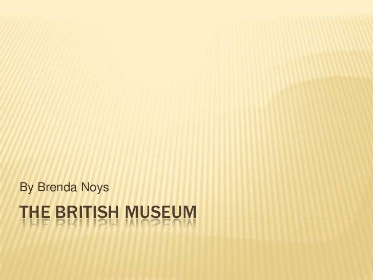 By Brenda NoysTHE BRITISH MUSEUM