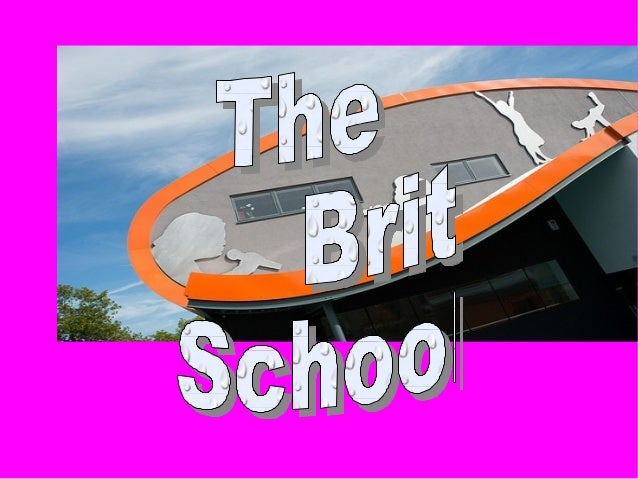 What is it ?What is it ? -The Brit School is a king Performing Arts and Technology School. -Is it a school for people of 1...