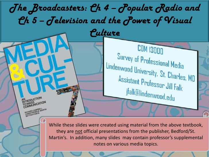 The Broadcasters: Ch 4 – Popular Radio and Ch 5 – Television and the Power of Visual Culture<br />While these slides were ...