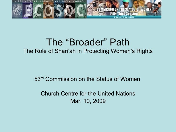 """The """"Broader"""" Path The Role of Shari'ah in Protecting Women's Rights 53 rd  Commission on the Status of Women  Church Cent..."""