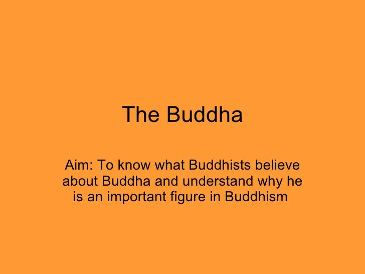 The Buddha Aim: To know what Buddhists believe about Buddha and understand why he is an important figure in Buddhism