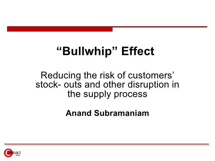 """"""" Bullwhip"""" Effect   Reducing the risk of customers' stock- outs and other disruption in the supply process Anand Subraman..."""