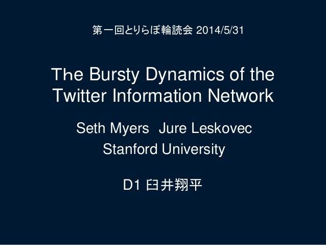 The Bursty Dynamics of the Twitter Information Network D1 臼井翔平 第一回とりらぼ輪読会 2014/5/31 Seth Myers Jure Leskovec Stanford Univ...