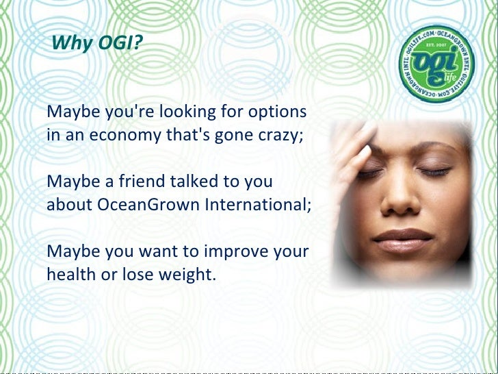 Why OGI? Maybe you're looking for options in an economy that's gone crazy; Maybe a friend talked to you about OceanGrown I...