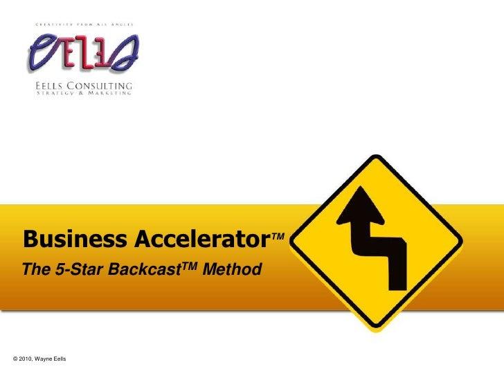 Business AcceleratorTM<br />The 5-Star BackcastTM Method<br />© 2010, Wayne Eells<br />