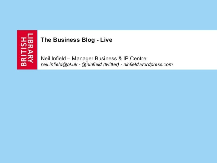 The Business Blog - Live Neil Infield – Manager Business & IP Centre neil.infield@bl.uk - @ninfield (twitter) -  ninfield....