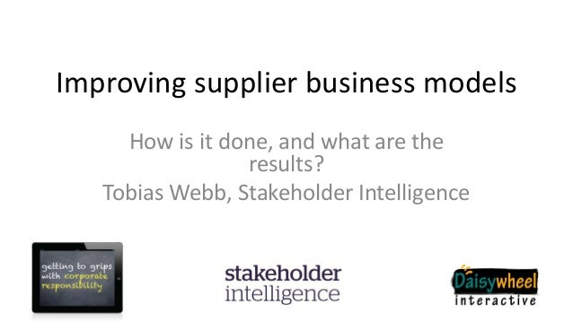Improving supplier business modelsHow is it done, and what are theresults?Tobias Webb, Stakeholder Intelligence